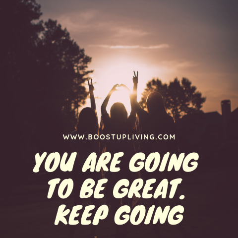 YOU ARE GOING TO BE GREAT. KEEP GOING.