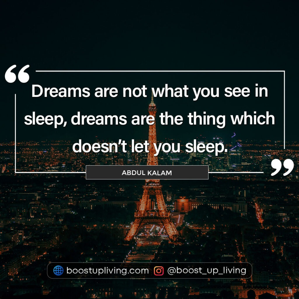 Dreams are not what you see in sleep, dreams are the thing which doesn't let you sleep by Abdul Kalam