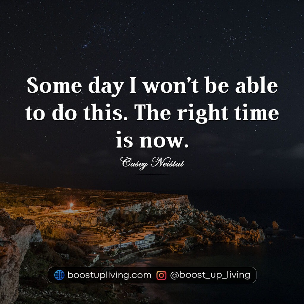 Some day I won't be able to do this. The right time is now.