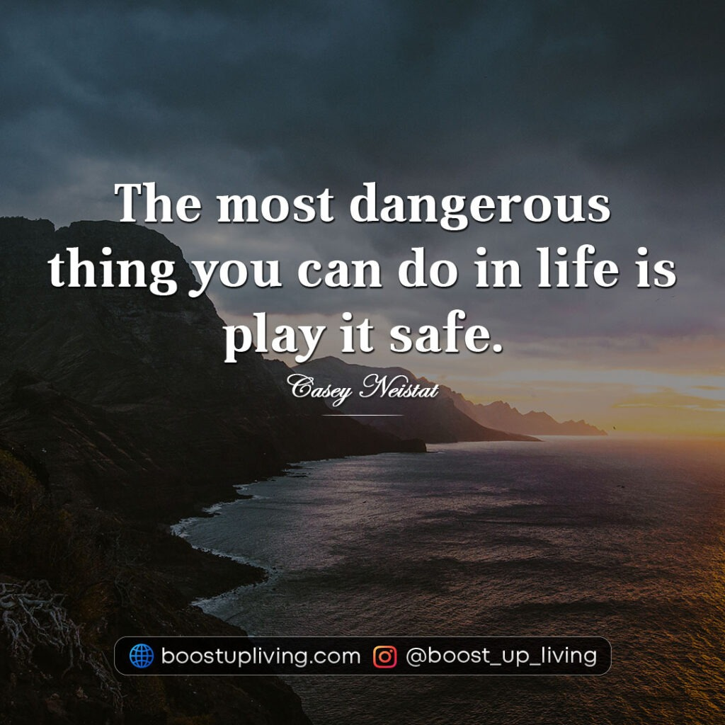 The most dangerous thing you can do in life is play it safe.