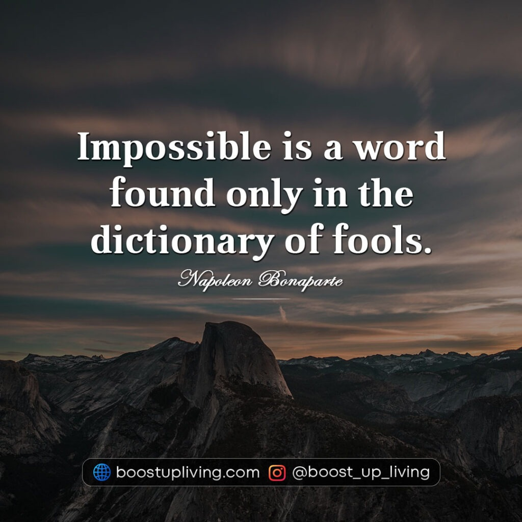 Impossible is a word found only in the dictionary of fools.