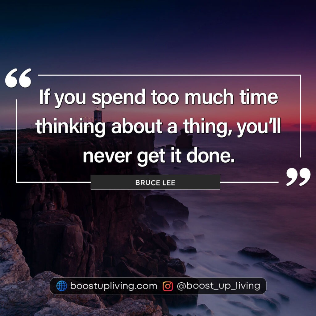 If you spend too much time thinking about a thing, you'll never get it done.  - Bruce Lee