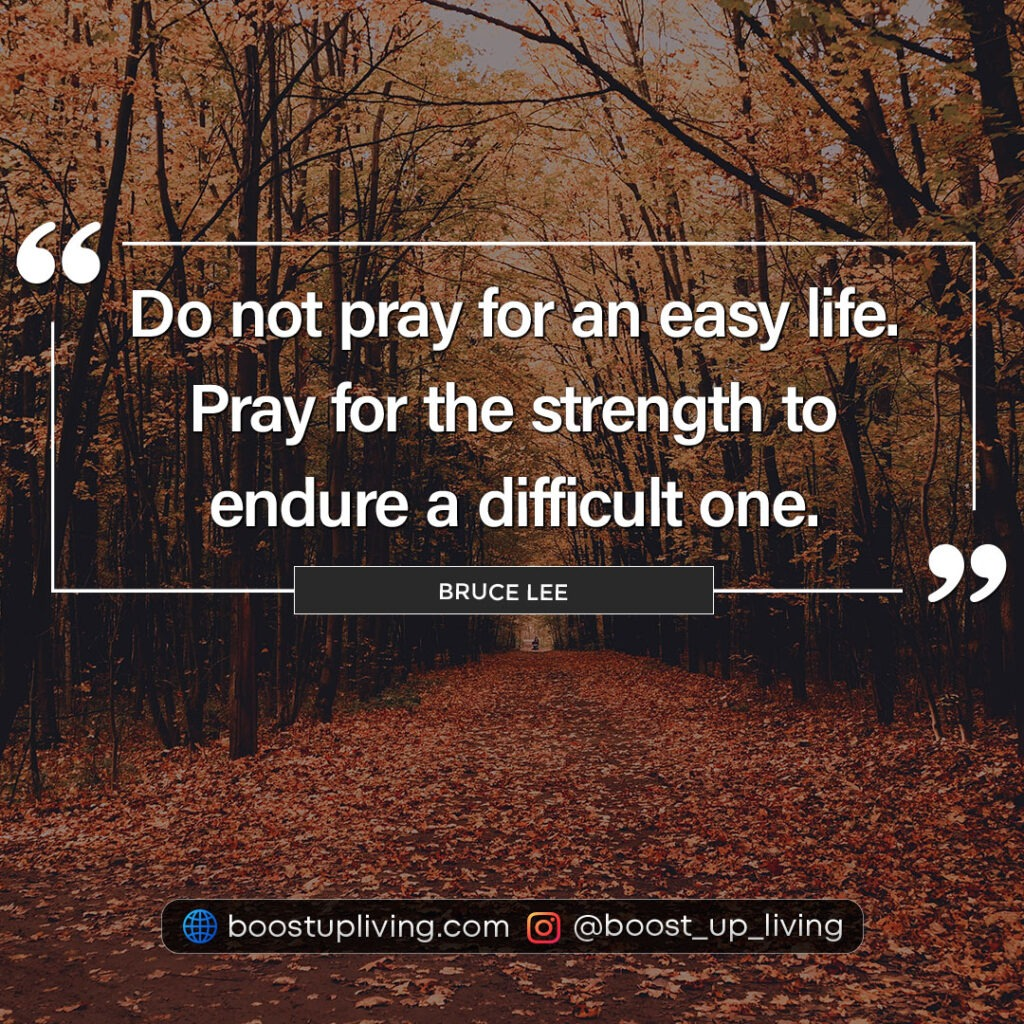 Do not pray for an easy life. Pray for the strength to endure a difficult one. - Bruce Lee