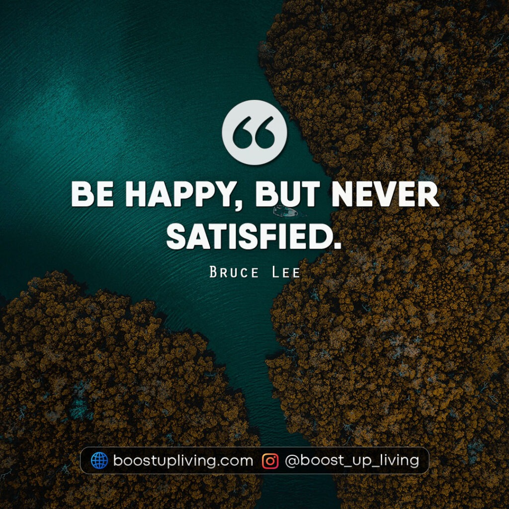 Be happy, but never satisfied.