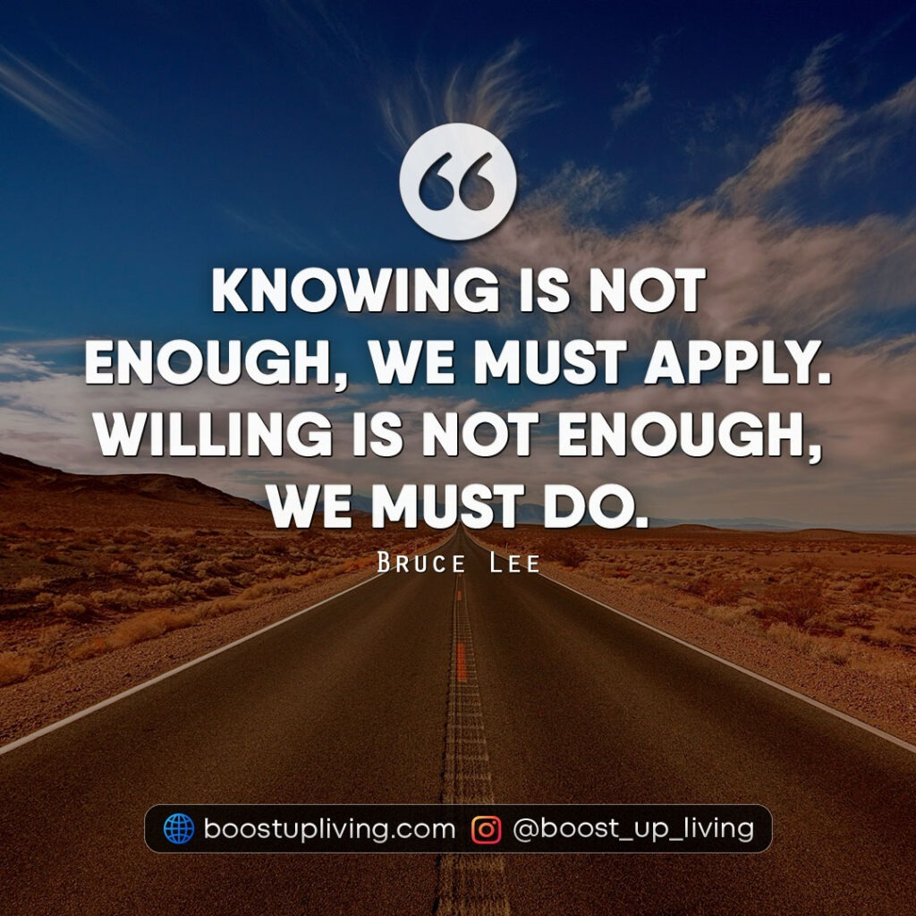 Knowing is not enough, we must apply. Willing is not enough, we must do.