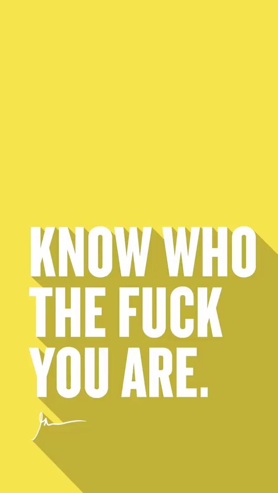 Know who the fuck you are.