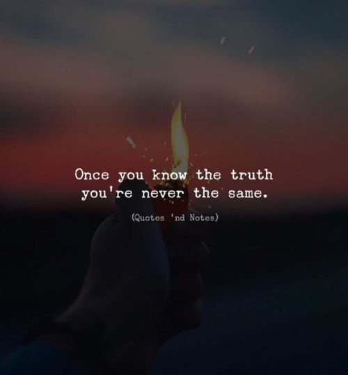 Once you know the truth you're never the same.