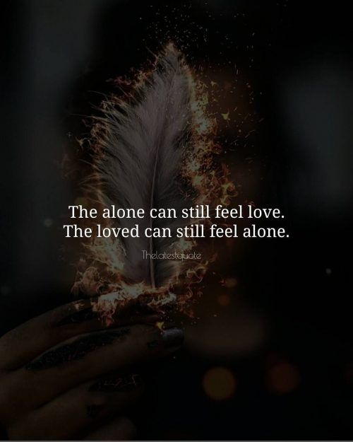 The alone can still feel love. The loved can still feel alone.