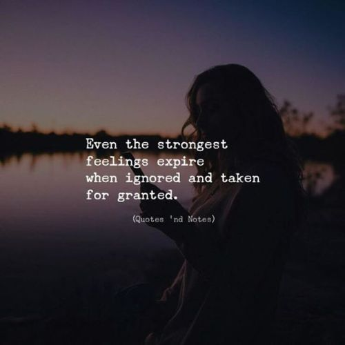 Even the strongest feelings expire when ignored and taken for granted,