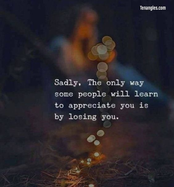 Sadly, The only way some people will learn to appreciate you is by loosing you.