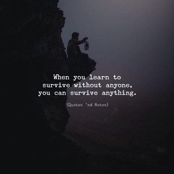When you learn to survive without anyone, You can survive anything.