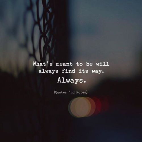 What's meant to be will always find its way. Always.......