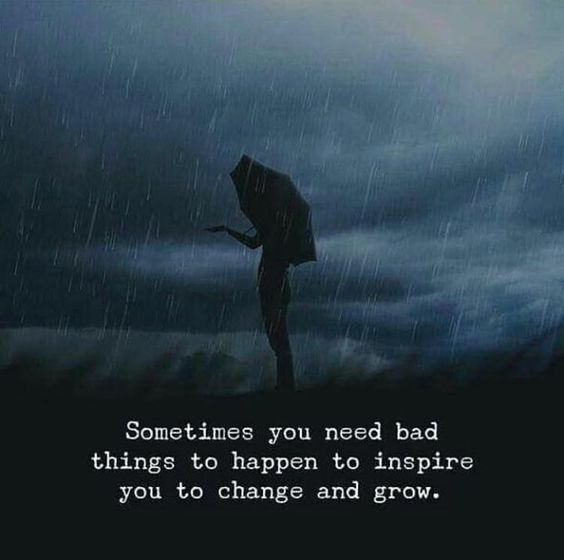 Sometimes you need bad things to happen to inspire you to change and grow