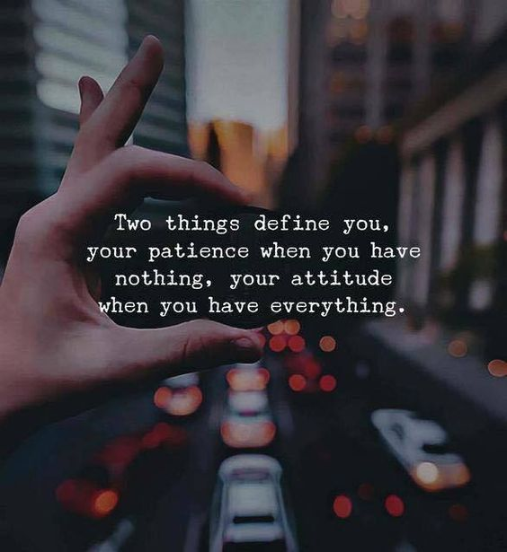 Two things define you, Your patience when you have nothing, Your attitude when you have everything.