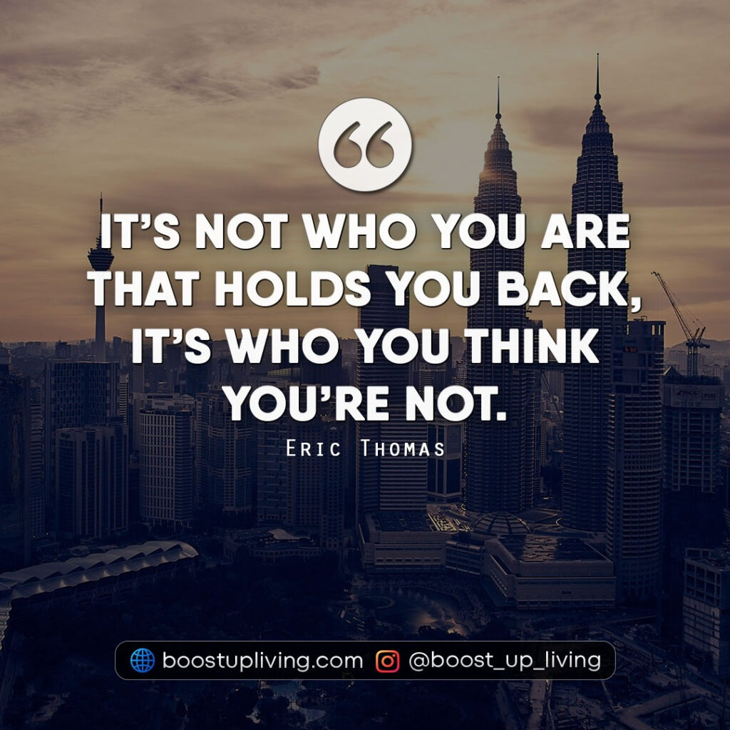 It's not who you are that holds you back, it's who you think you're not. - quote by eric thomas