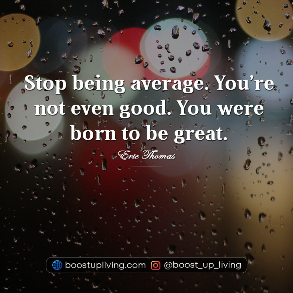 Stop being average. You're not even good. You were born to be great. - quotes by eric thomas