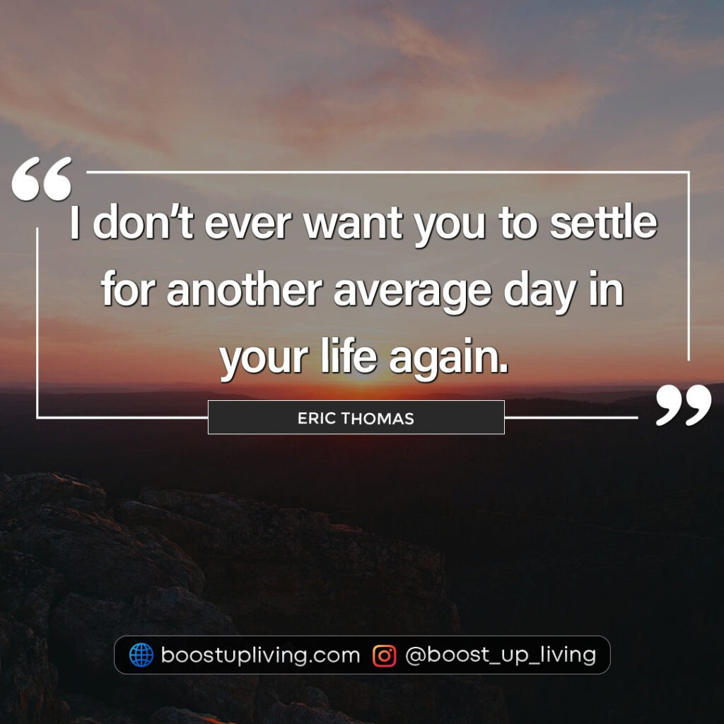 I don't ever want you to settle for another average day in your life again.