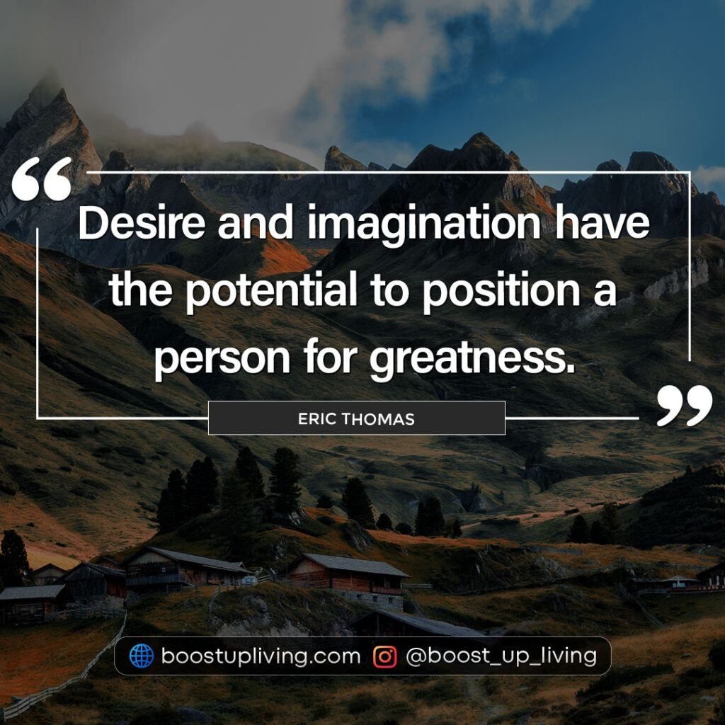 Desire and imagination have the potential to position a person for greatness.