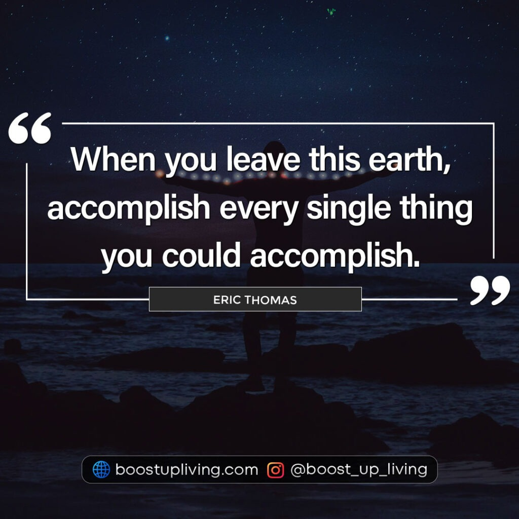 When you leave this earth, accomplish every single thing you could accomplish by Eric Thomas