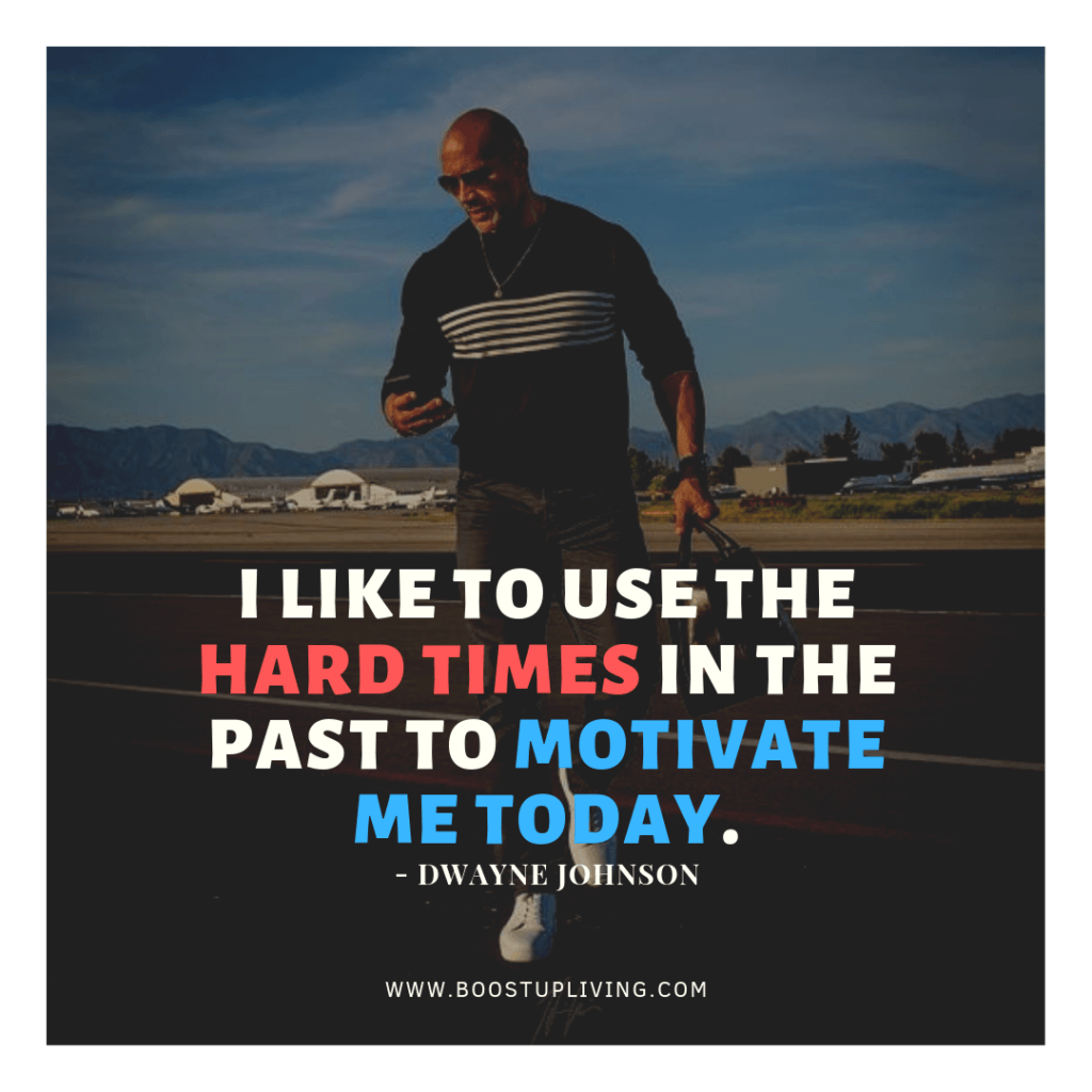 I like to use the hard times in the past to motivate me today. Dwayne Johnson
