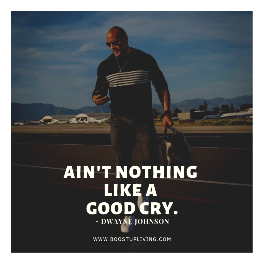 Ain't nothing like a good cry. Dwayne Johnson