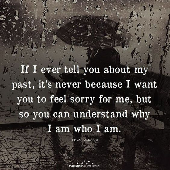 If I ever tell you about my past, It's never because I want you to feel sorry for me, But so you can understand why I am who I am.