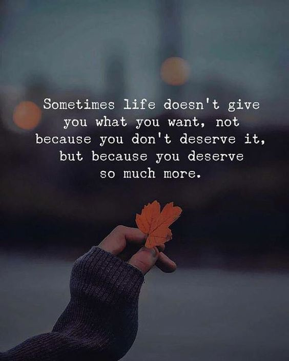 Sometimes life doesn't give what you want, Not because you don't deserve it, But because you deserve so much more.
