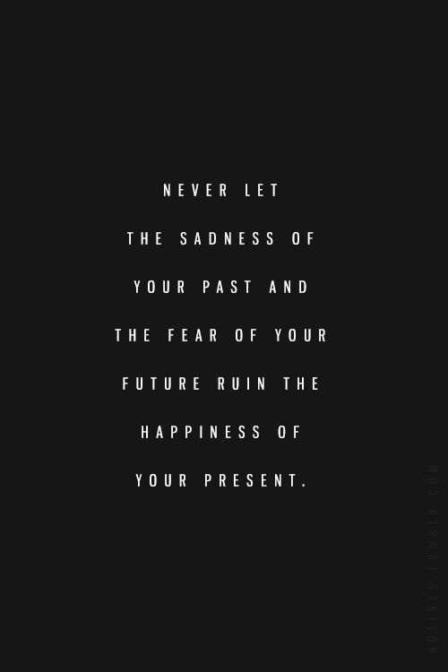 QUOTES ABOUT BEING STRONG IN YOUR LIFE- Never let the sadness of your past and the fear of your future ruin the happiness of your present.