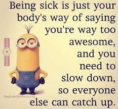 Being sick is just your body's way of saying you're way too awesome, and you need to slow down, so everyone else can catch up.- get well soon quotes