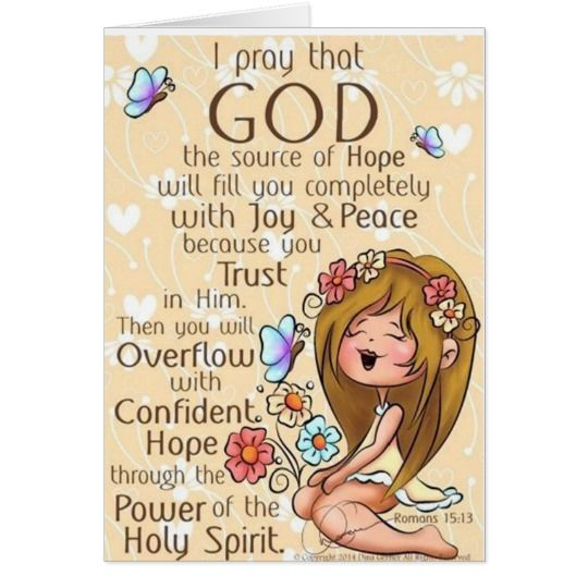 I pray that god the source of hope will fill you completely with joy and peace because you trust in him. Then you will overflow with confident hope through the power of the holy spirit.
