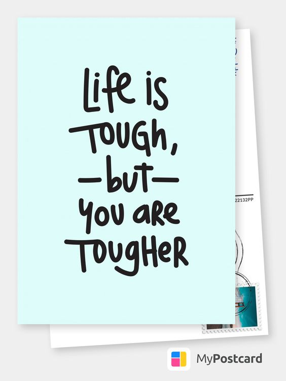 Life is tough, but you are tougher.