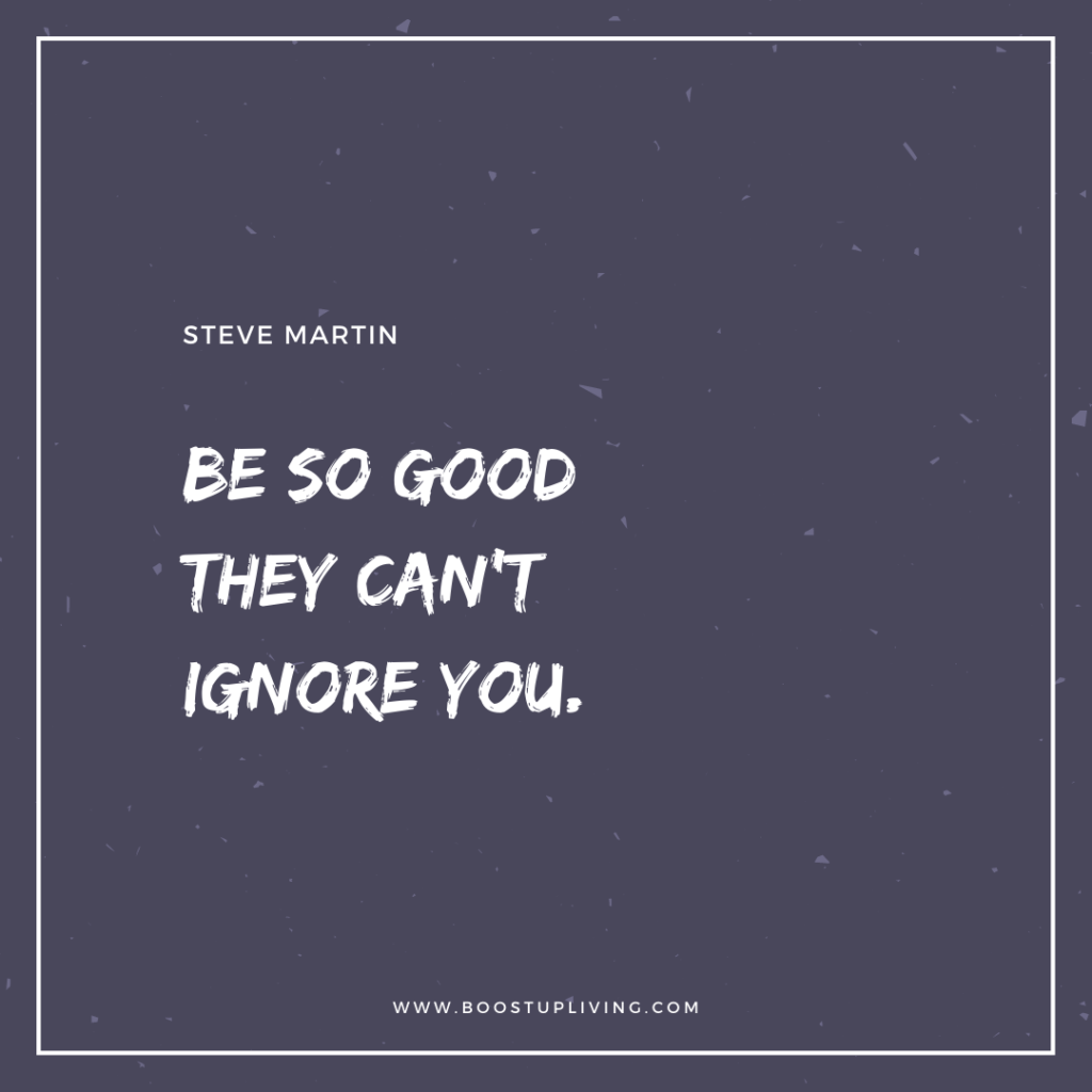 Be so good they can't ignore you. -  Inspirational Quote By Steve Martin