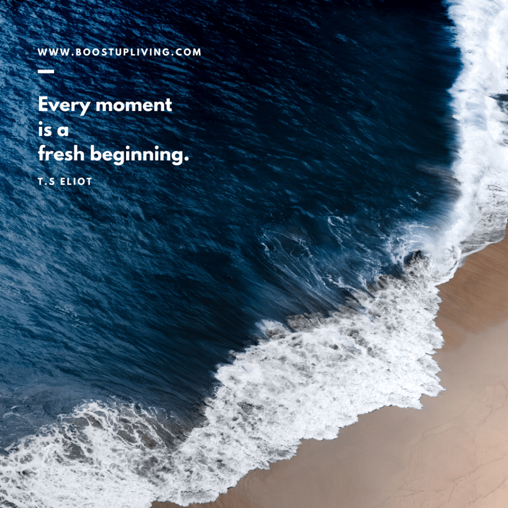 Every moment is a fresh beginning. -  Inspirational Quote By T.S Eliot