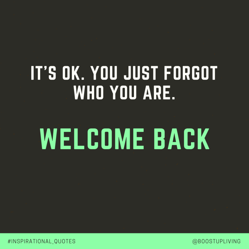 It's OK. You just forgot who you are. Welcome back