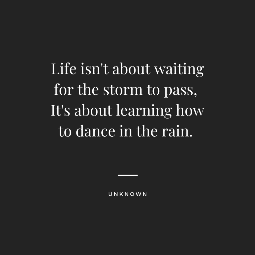 Life isn't about waiting for the storm to pass, It's about learning how to dance in the rain. - Inspirational Quote By Unknown