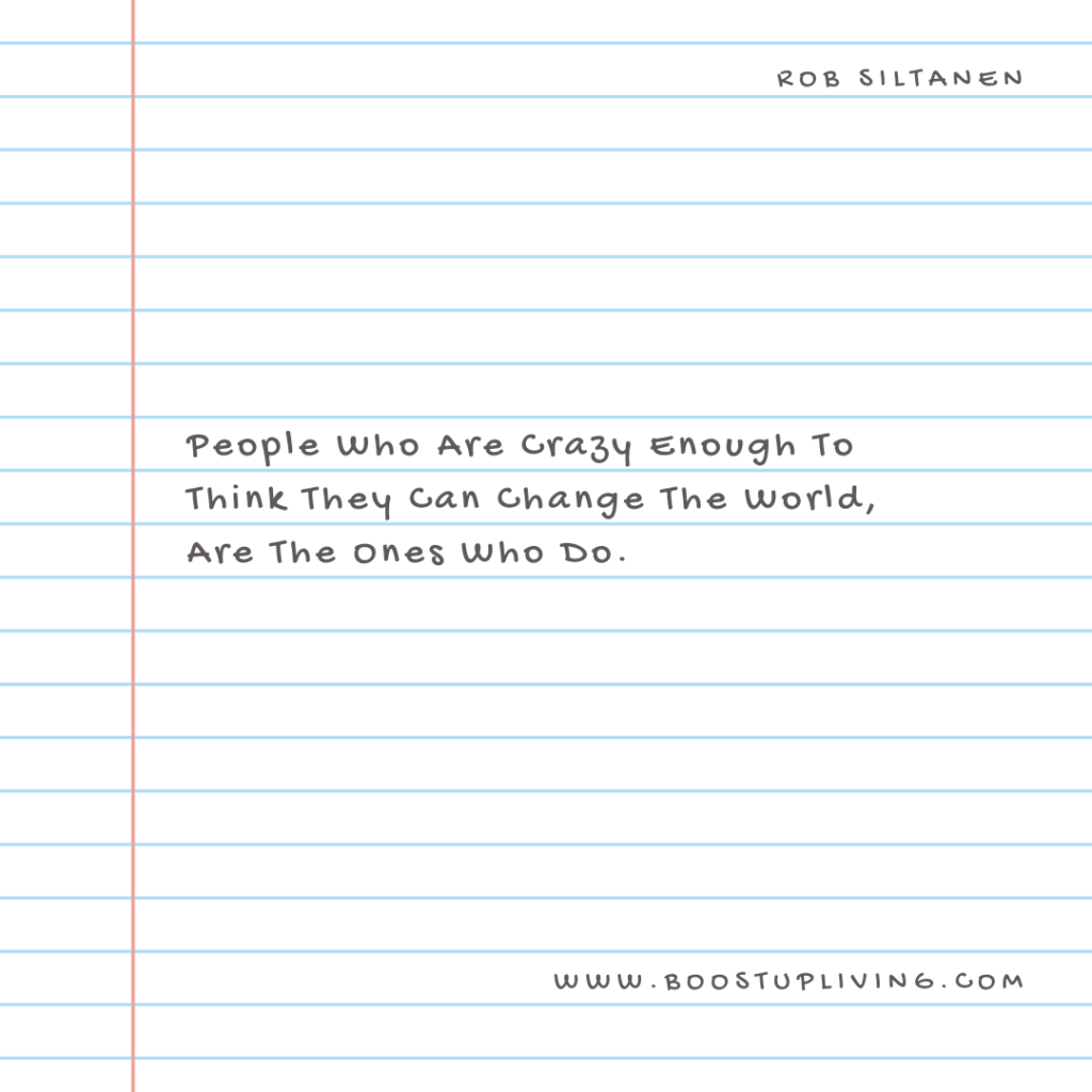 People Who Are Crazy Enough To Think They Can Change The World, Are The Ones Who Do - Inspirational Quote By  Rob Siltanen