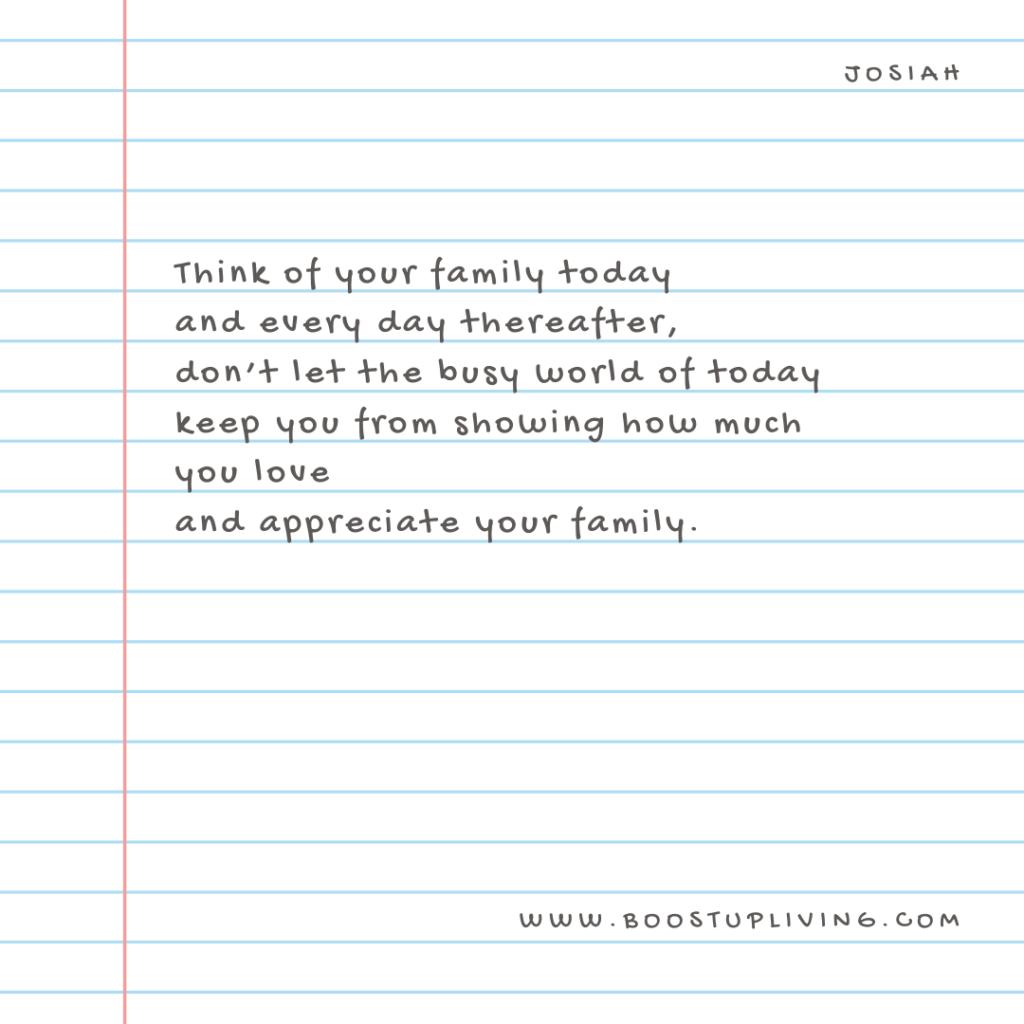 Think of your family today and every day thereafter, don't let the busy world of today keep you from showing how much you love and appreciate your family - Josiah.