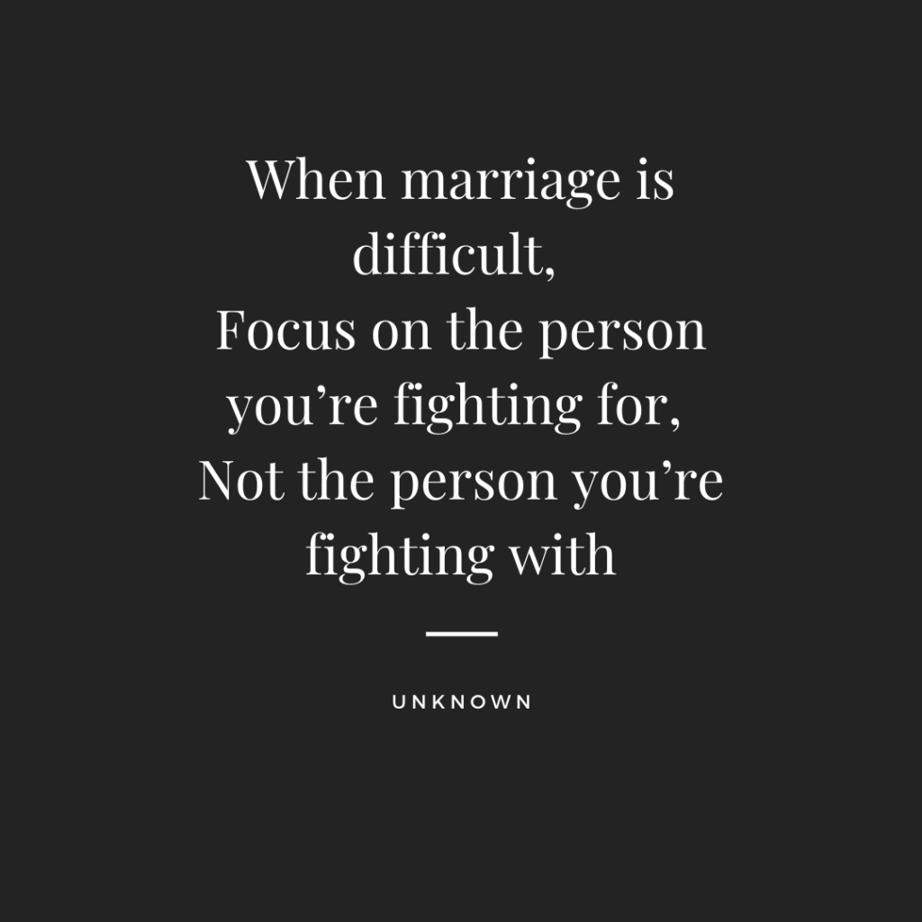 When marriage is difficult, Focus on the person you're fighting for, Not the person you're fighting with