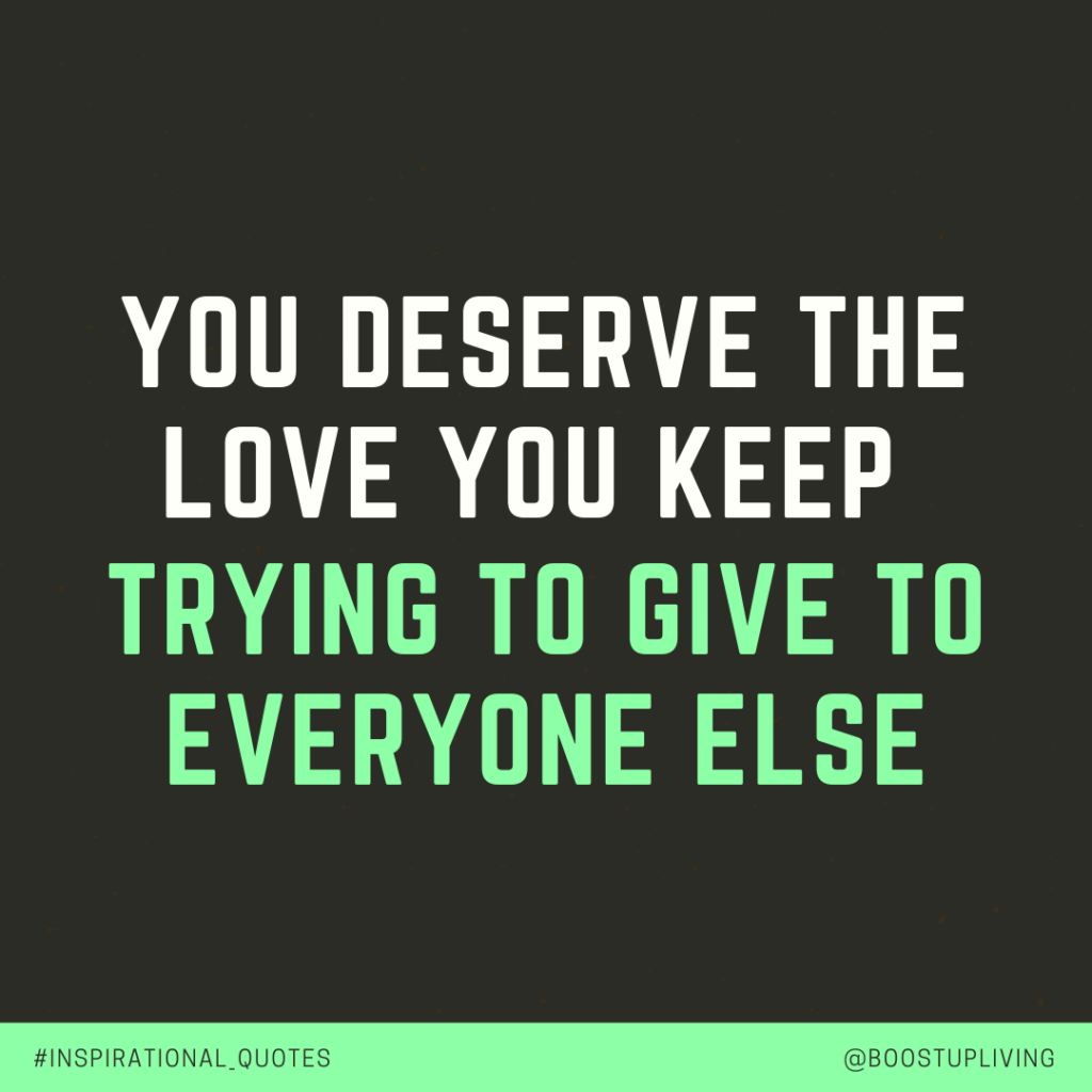 You deserve the love you keep trying to give to everyone else - Unknown