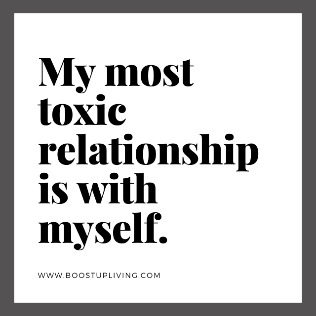 My most toxic relationship is with myself