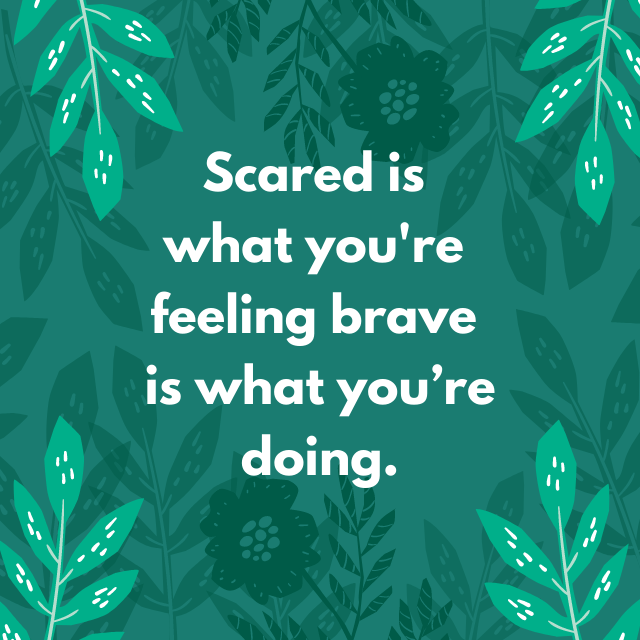 Scared is what you're feeling brave is what you're doing. - Depression Quotes