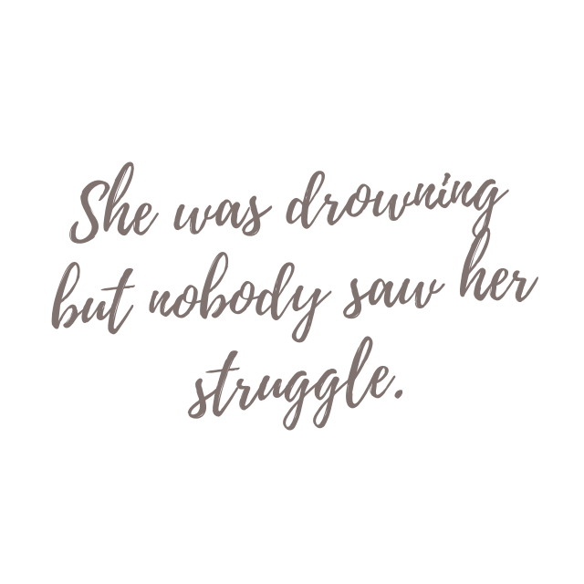 She was drowning but nobody saw her struggle. - Depression Quotes