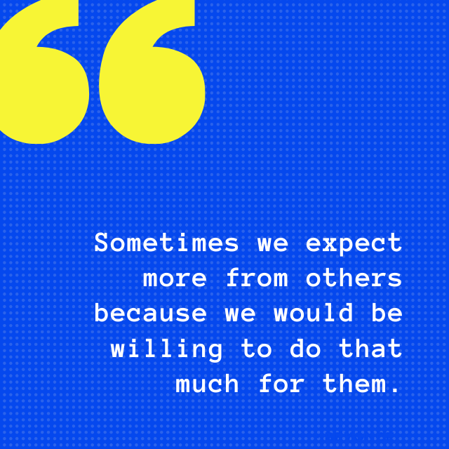 Sometimes we expect more from others because we would be willing to do that much for them. - Depression Quotes