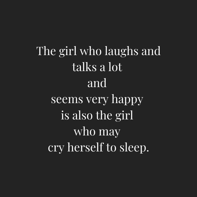 The girl who laughs and talks a lot and seems very happy is also the girl who may cry herself to sleep. - Depression Quotes