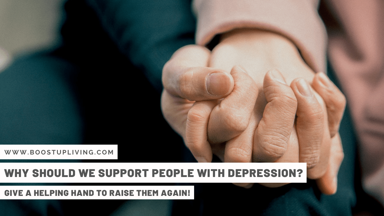 Why Should We Support People With Depression? – Give A Helping Hand To Raise Them Again!